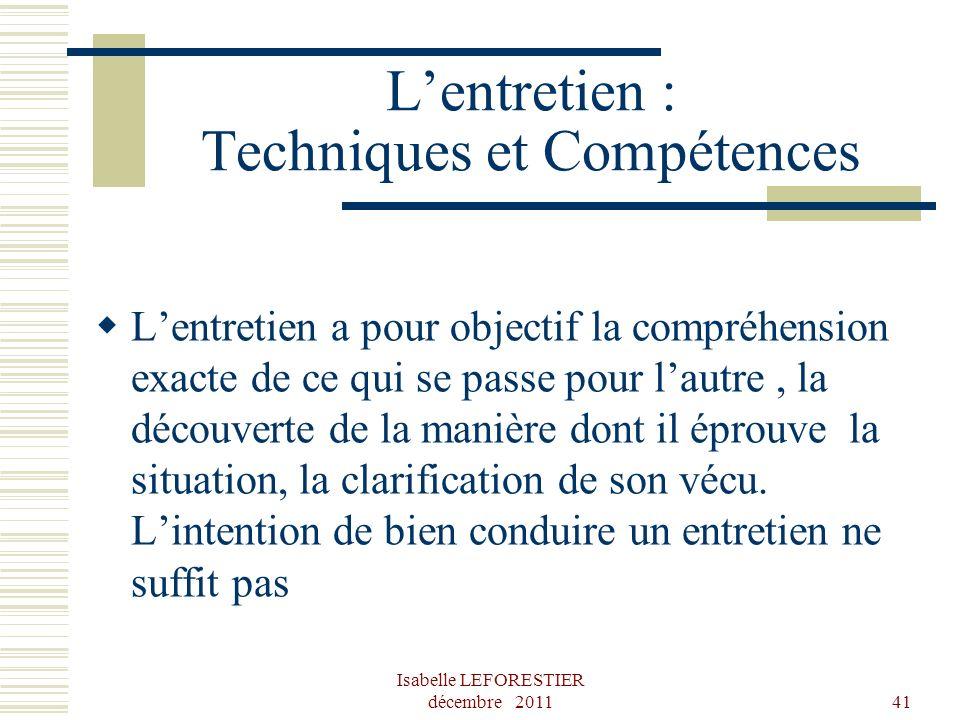Isabelle LEFORESTIER décembre 201141 Lentretien : Techniques et Compétences Lentretien a pour objectif la compréhension exacte de ce qui se passe pour