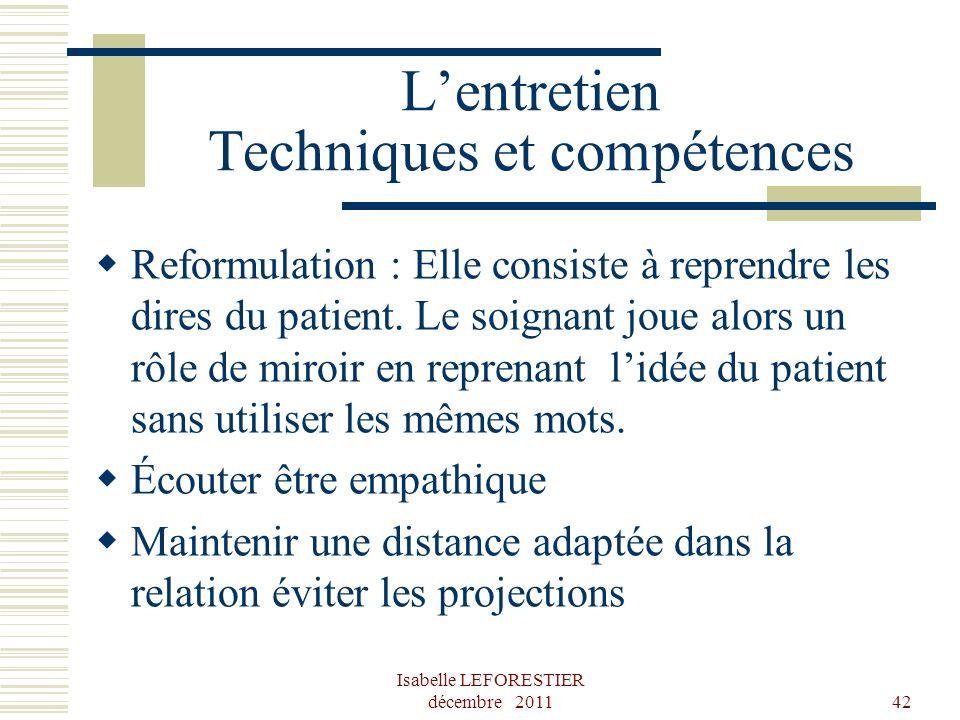 Isabelle LEFORESTIER décembre 201142 Lentretien Techniques et compétences Reformulation : Elle consiste à reprendre les dires du patient. Le soignant