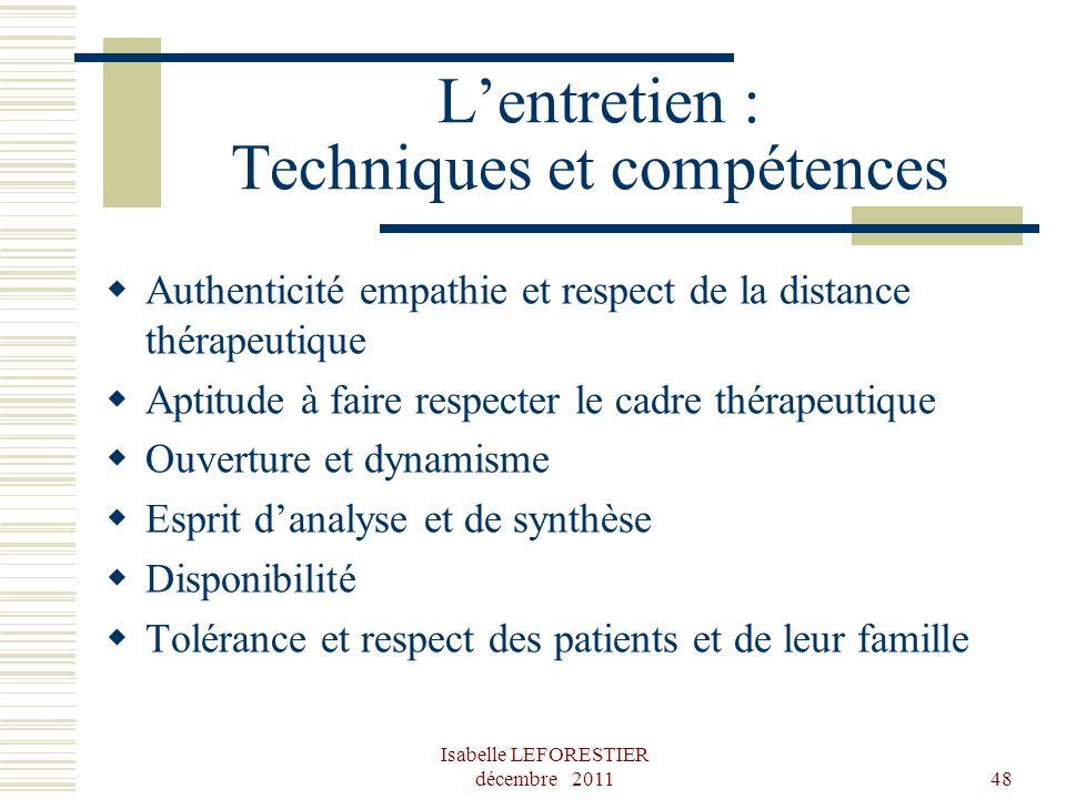 Isabelle LEFORESTIER décembre 201148 Lentretien : Techniques et compétences Authenticité empathie et respect de la distance thérapeutique Aptitude à f