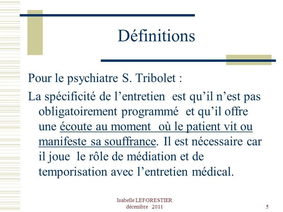 Isabelle LEFORESTIER décembre 20115 Définitions Pour le psychiatre S. Tribolet : La spécificité de lentretien est quil nest pas obligatoirement progra