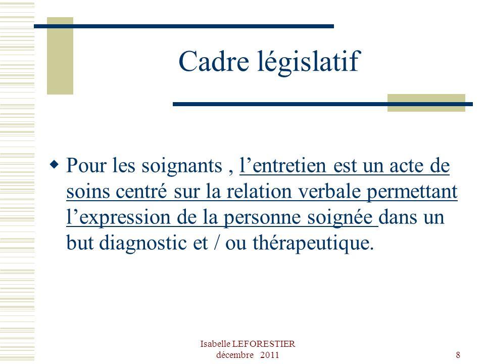 Isabelle LEFORESTIER décembre 20118 Cadre législatif Pour les soignants, lentretien est un acte de soins centré sur la relation verbale permettant lex