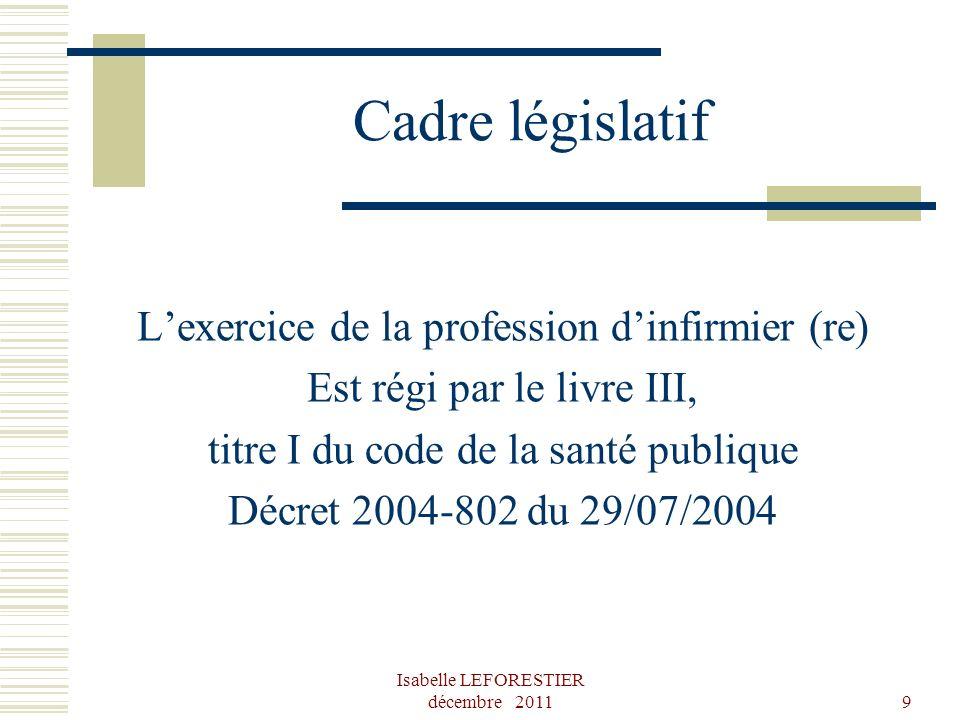 Isabelle LEFORESTIER décembre 20119 Cadre législatif Lexercice de la profession dinfirmier (re) Est régi par le livre III, titre I du code de la santé