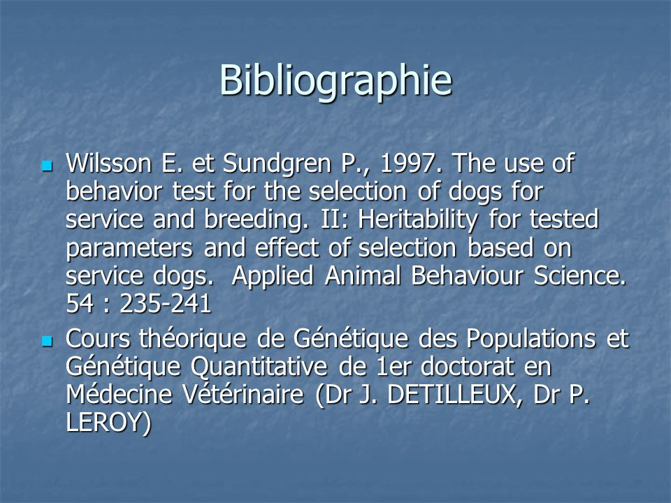 Bibliographie Wilsson E. et Sundgren P., 1997. The use of behavior test for the selection of dogs for service and breeding. II: Heritability for teste