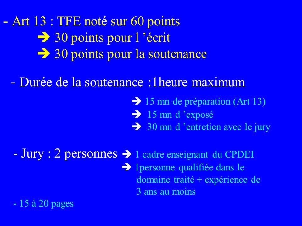 - Art 13 : TFE noté sur 60 points 30 points pour l écrit 30 points pour la soutenance - Durée de la soutenance :1heure maximum 15 mn de préparation (A