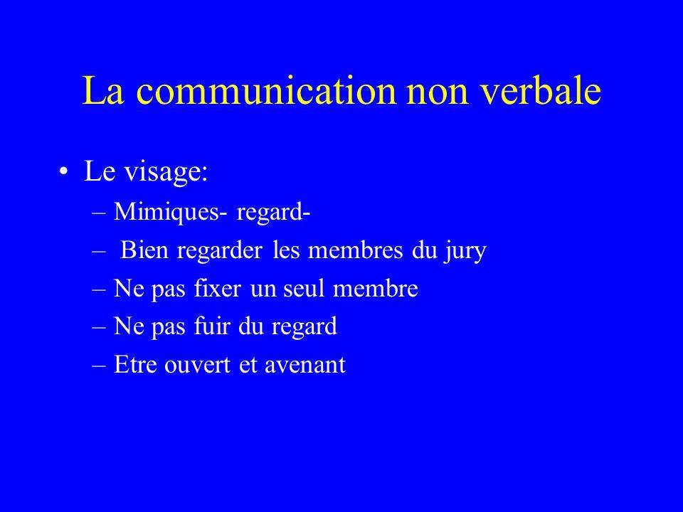 La communication non verbale Le visage: –Mimiques- regard- – Bien regarder les membres du jury –Ne pas fixer un seul membre –Ne pas fuir du regard –Et
