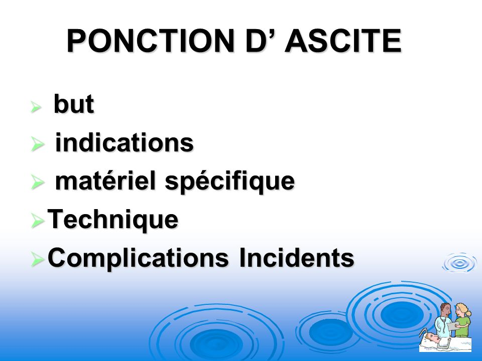 PONCTION D ASCITE but but indications indications matériel spécifique matériel spécifique Technique Technique Complications Incidents Complications In