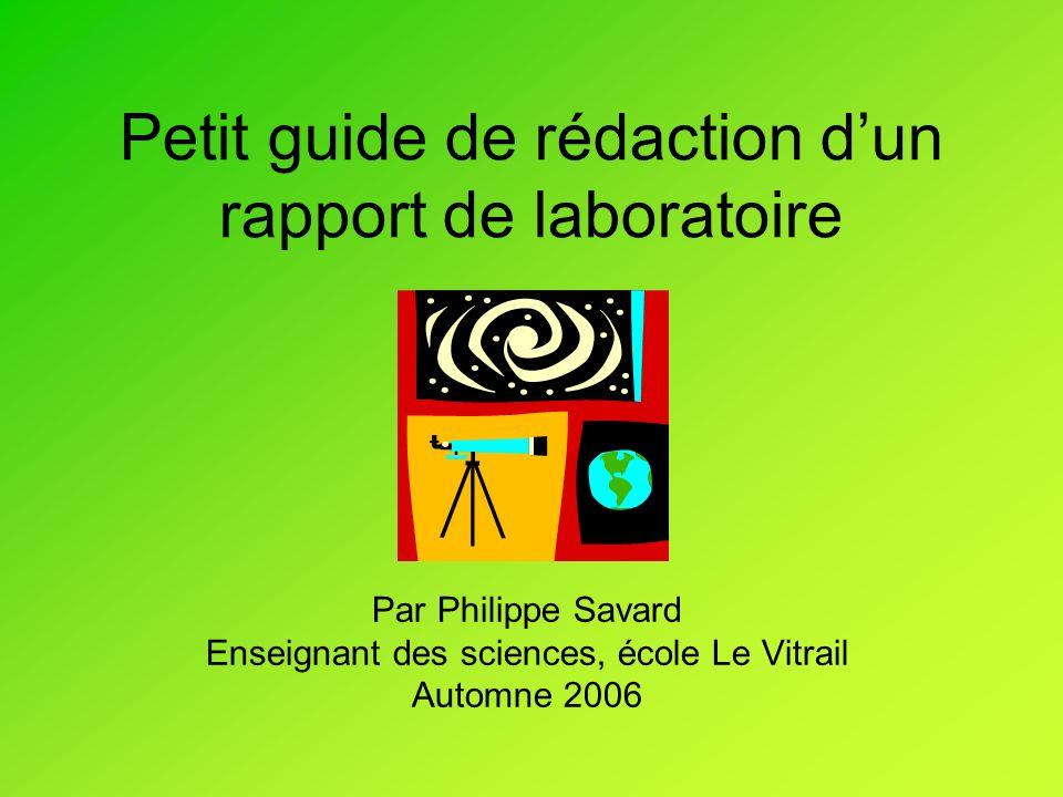 Petit guide de rédaction dun rapport de laboratoire Par Philippe Savard Enseignant des sciences, école Le Vitrail Automne 2006