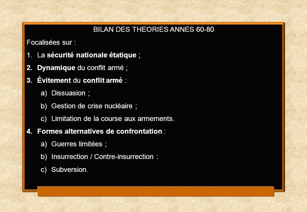 BILAN DES THEORIES ANNES 60-80 Focalisées sur : 1.La sécurité nationale étatique ; 2.Dynamique du conflit armé ; 3.Évitement du conflit armé : a)Dissu