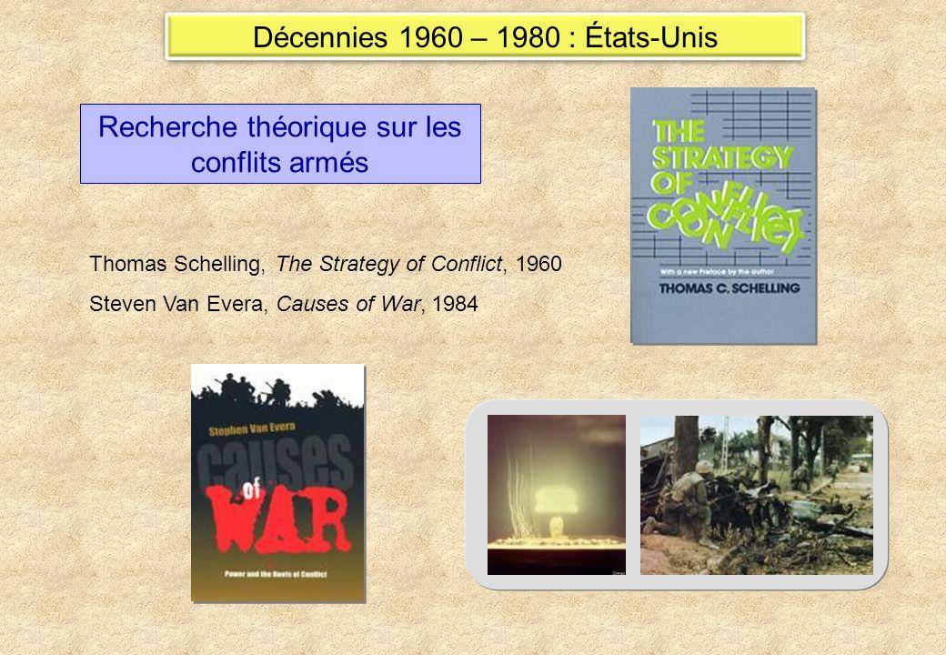Recherche théorique sur les conflits armés Thomas Schelling, The Strategy of Conflict, 1960 Steven Van Evera, Causes of War, 1984 Décennies 1960 – 1980 : États-Unis