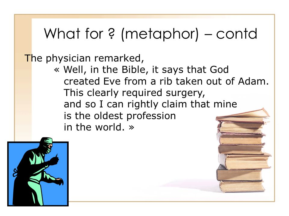 What for ? (metaphor) – contd The physician remarked, « Well, in the Bible, it says that God created Eve from a rib taken out of Adam. This clearly re
