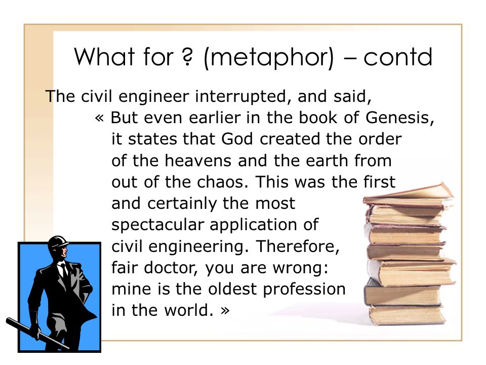 What for ? (metaphor) – contd The civil engineer interrupted, and said, « But even earlier in the book of Genesis, it states that God created the orde