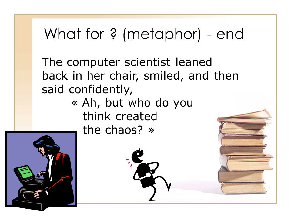 What for ? (metaphor) - end The computer scientist leaned back in her chair, smiled, and then said confidently, « Ah, but who do you think created the