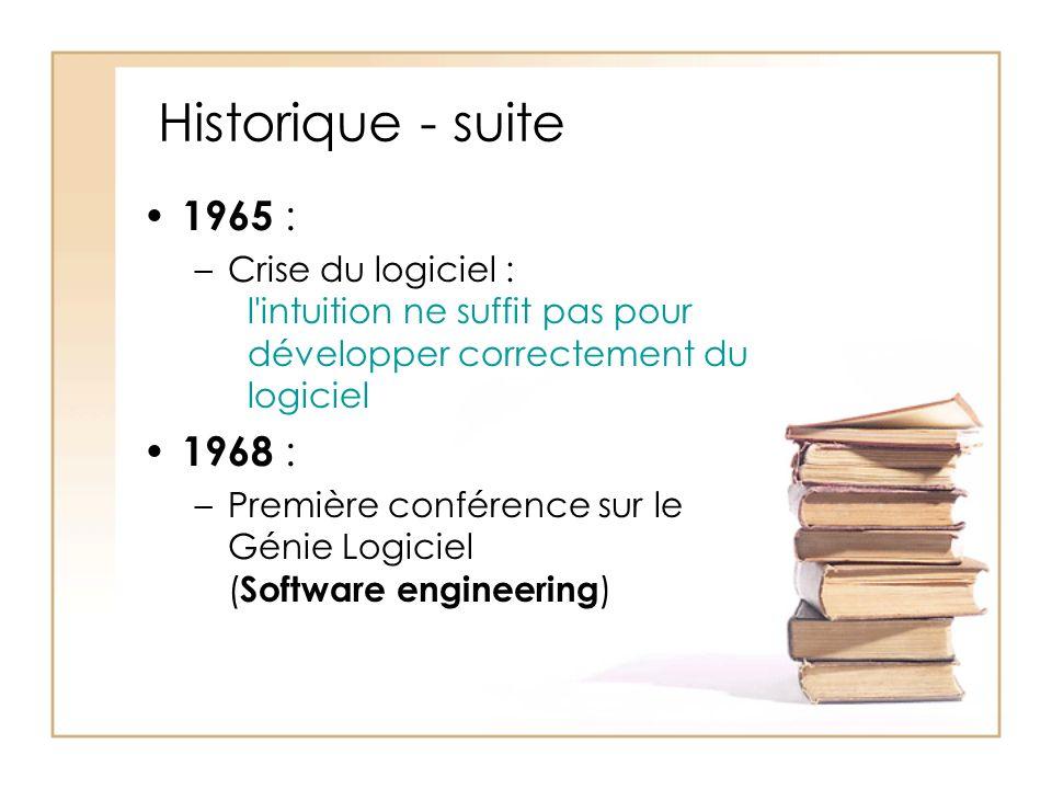 Historique - suite 1965 : –Crise du logiciel : l intuition ne suffit pas pour développer correctement du logiciel 1968 : –Première conférence sur le Génie Logiciel ( Software engineering )