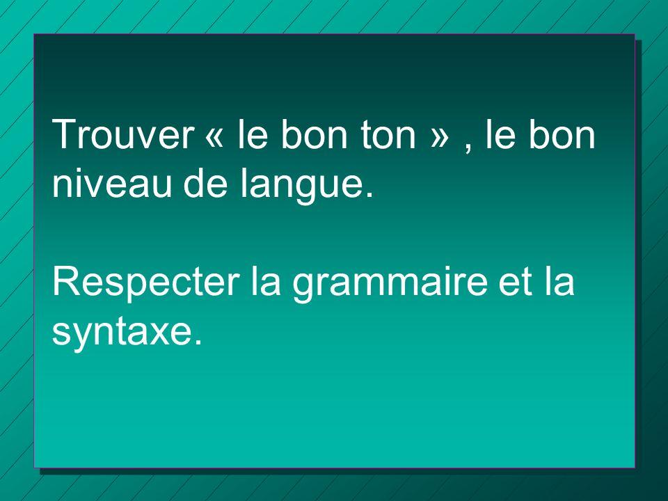 Trouver « le bon ton », le bon niveau de langue. Respecter la grammaire et la syntaxe.