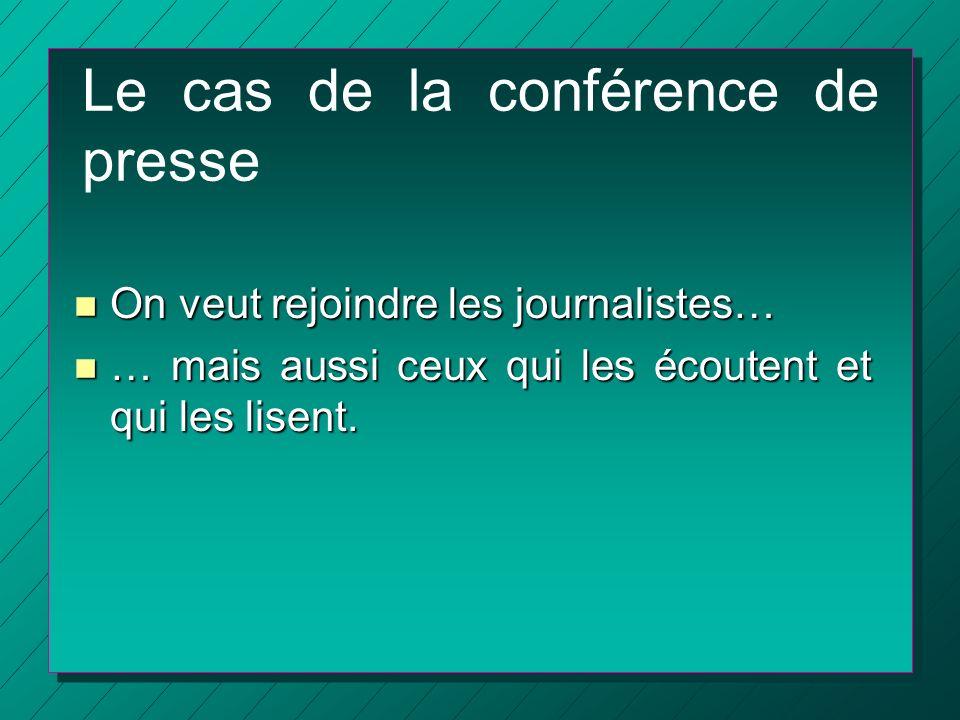 Le cas de la conférence de presse n On veut rejoindre les journalistes… n … mais aussi ceux qui les écoutent et qui les lisent.