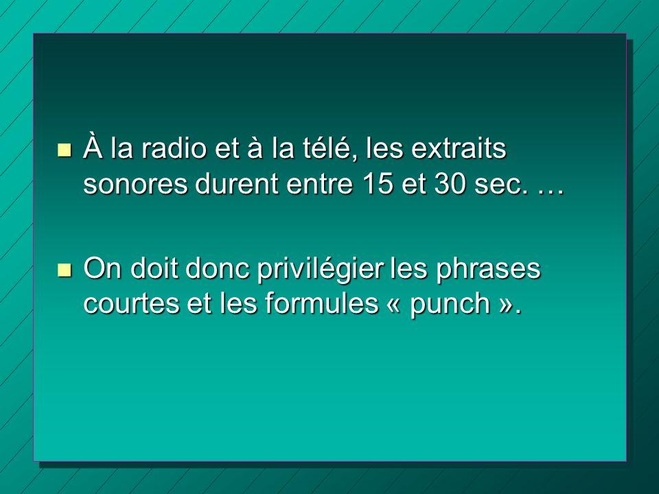 n À la radio et à la télé, les extraits sonores durent entre 15 et 30 sec. … n On doit donc privilégier les phrases courtes et les formules « punch ».