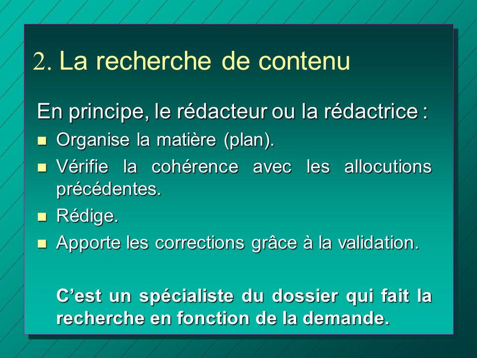 2. La recherche de contenu En principe, le rédacteur ou la rédactrice : n Organise la matière (plan). n Vérifie la cohérence avec les allocutions préc