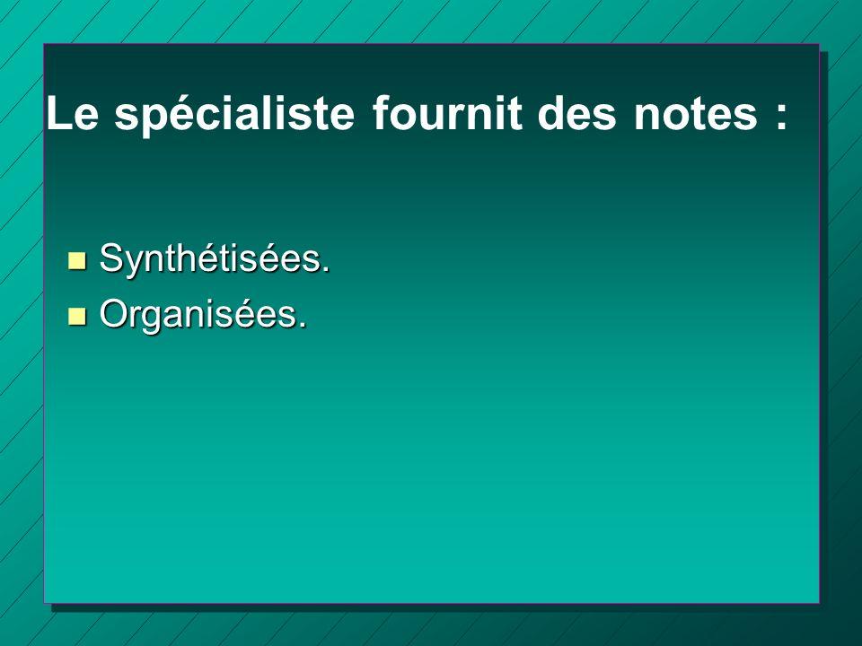 Le spécialiste fournit des notes : n Synthétisées. n Organisées.