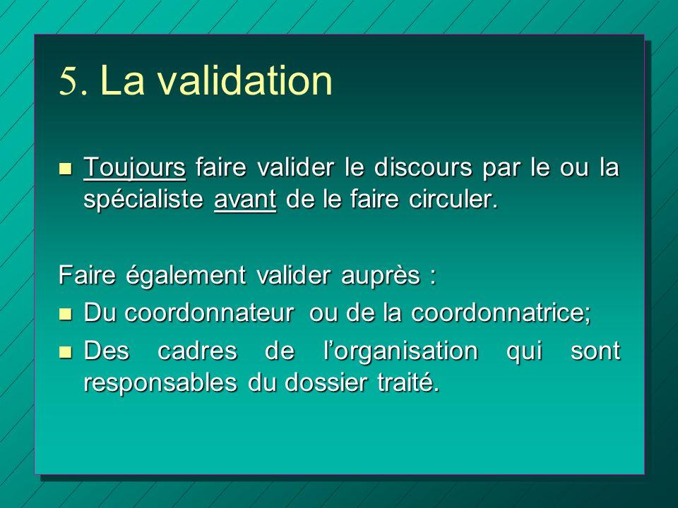5. La validation n Toujours faire valider le discours par le ou la spécialiste avant de le faire circuler. Faire également valider auprès : n Du coord