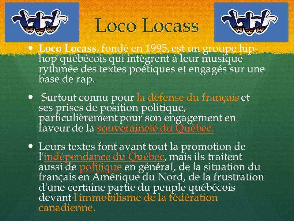 Loco Locass Loco Locass, fondé en 1995, est un groupe hip- hop québécois qui intègrent à leur musique rythmée des textes poétiques et engagés sur une