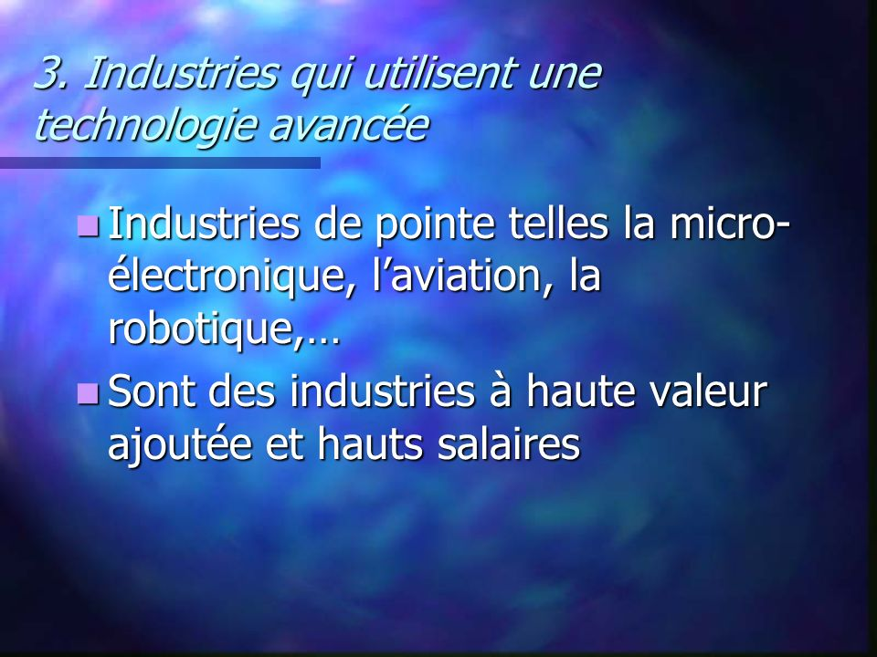 3. Industries qui utilisent une technologie avancée Industries de pointe telles la micro- électronique, laviation, la robotique,… Industries de pointe