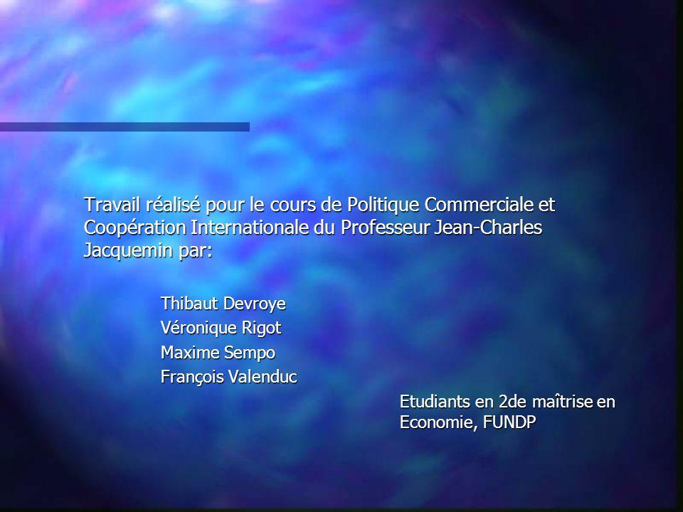 Travail réalisé pour le cours de Politique Commerciale et Coopération Internationale du Professeur Jean-Charles Jacquemin par: Thibaut Devroye Véroniq