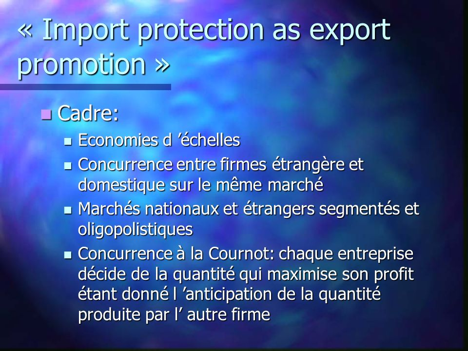 « Import protection as export promotion » Cadre: Cadre: Economies d échelles Economies d échelles Concurrence entre firmes étrangère et domestique sur