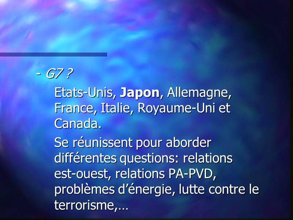- G7 ? Etats-Unis, Japon, Allemagne, France, Italie, Royaume-Uni et Canada. Se réunissent pour aborder différentes questions: relations est-ouest, rel
