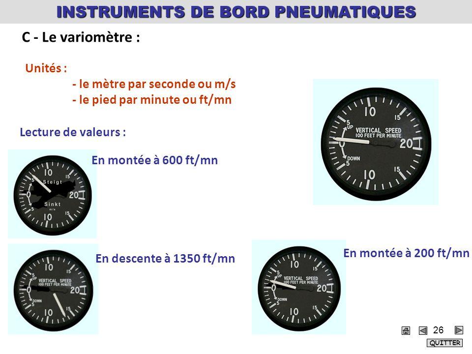 Unités : - le mètre par seconde ou m/s - le pied par minute ou ft/mn Lecture de valeurs : En montée à 600 ft/mn En descente à 1350 ft/mn En montée à 200 ft/mn INSTRUMENTS DE BORD PNEUMATIQUES C - Le variomètre : QUITTER 26