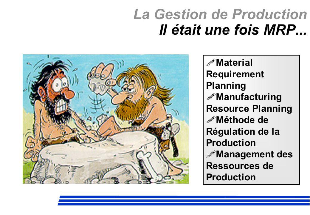 La Gestion de Production Il était une fois MRP... Material Requirement Planning Manufacturing Resource Planning Méthode de Régulation de la Production