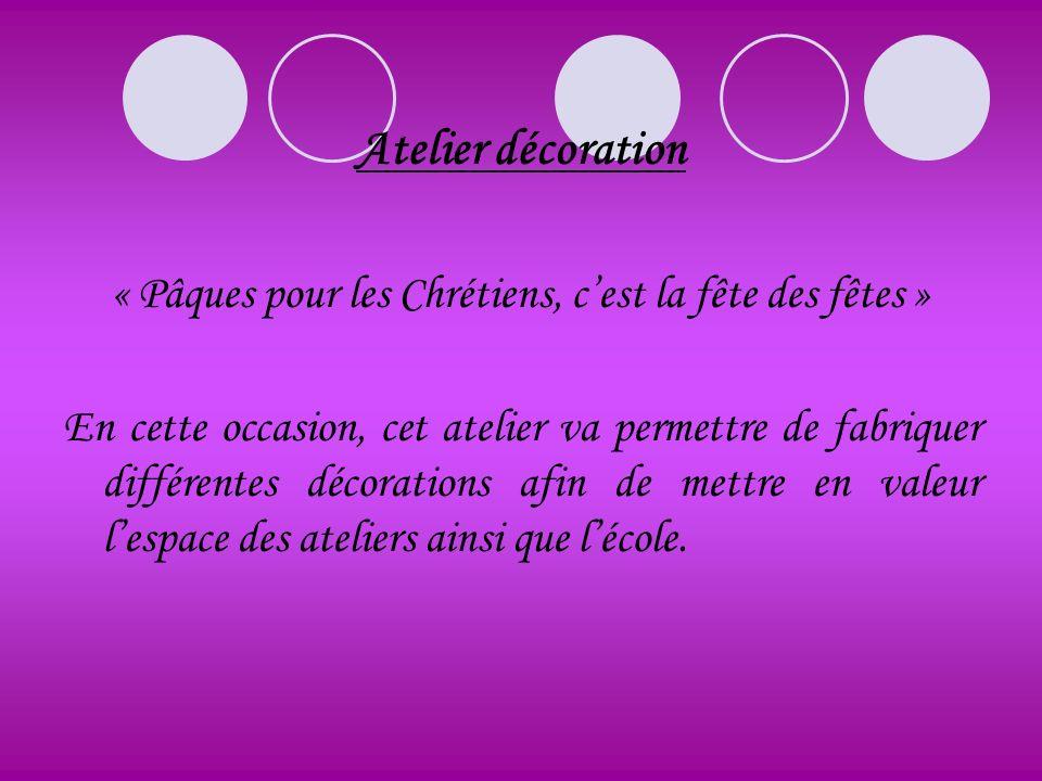Atelier décoration « Pâques pour les Chrétiens, cest la fête des fêtes » En cette occasion, cet atelier va permettre de fabriquer différentes décorati