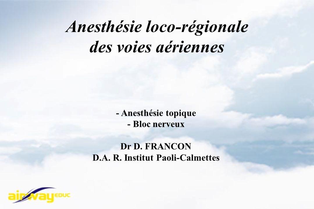 Anesthésie loco-régionale des voies aériennes - Anesthésie topique - Bloc nerveux Dr D. FRANCON D.A. R. Institut Paoli-Calmettes