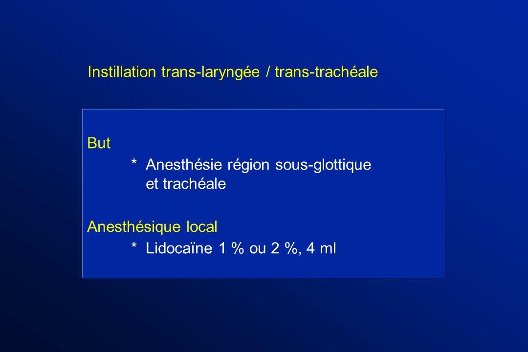 But *Anesthésie région sous-glottique et trachéale Anesthésique local *Lidocaïne 1 % ou 2 %, 4 ml Instillation trans-laryngée / trans-trachéale