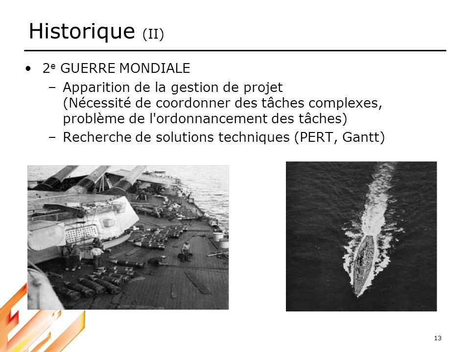13 Historique (II) 2 e GUERRE MONDIALE –Apparition de la gestion de projet (Nécessité de coordonner des tâches complexes, problème de l'ordonnancement