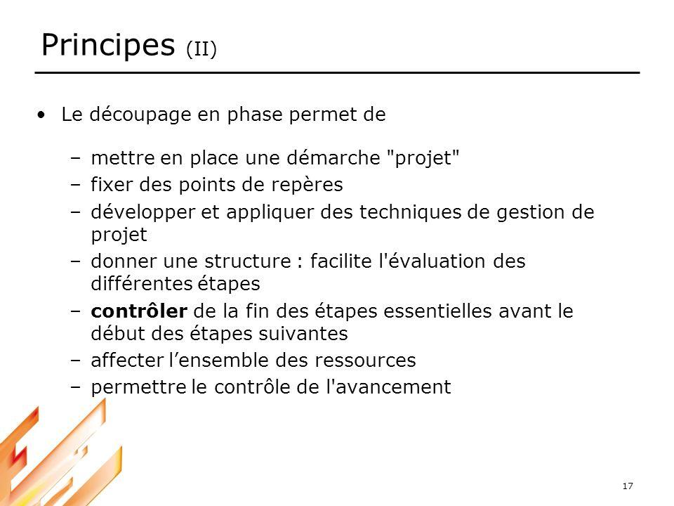 17 Principes (II) Le découpage en phase permet de –mettre en place une démarche