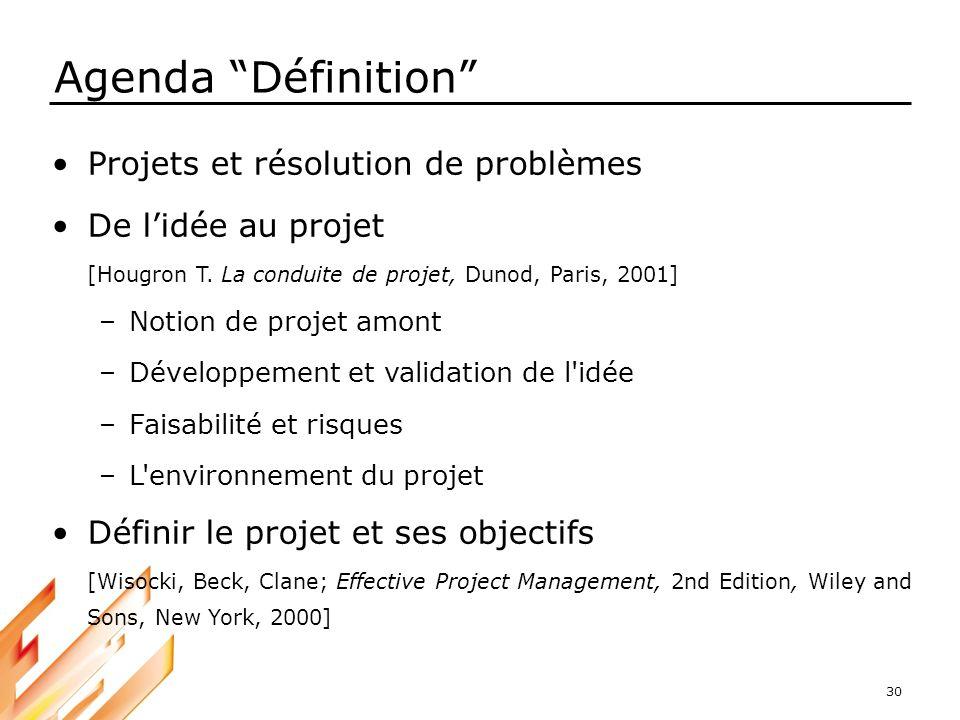 30 Agenda Définition Projets et résolution de problèmes De lidée au projet [Hougron T. La conduite de projet, Dunod, Paris, 2001] –Notion de projet am