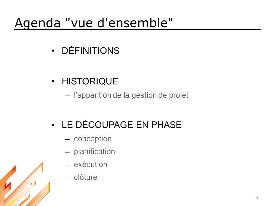 4 DÉFINITIONS HISTORIQUE –lapparition de la gestion de projet LE DÉCOUPAGE EN PHASE –conception –planification –exécution –clôture Agenda