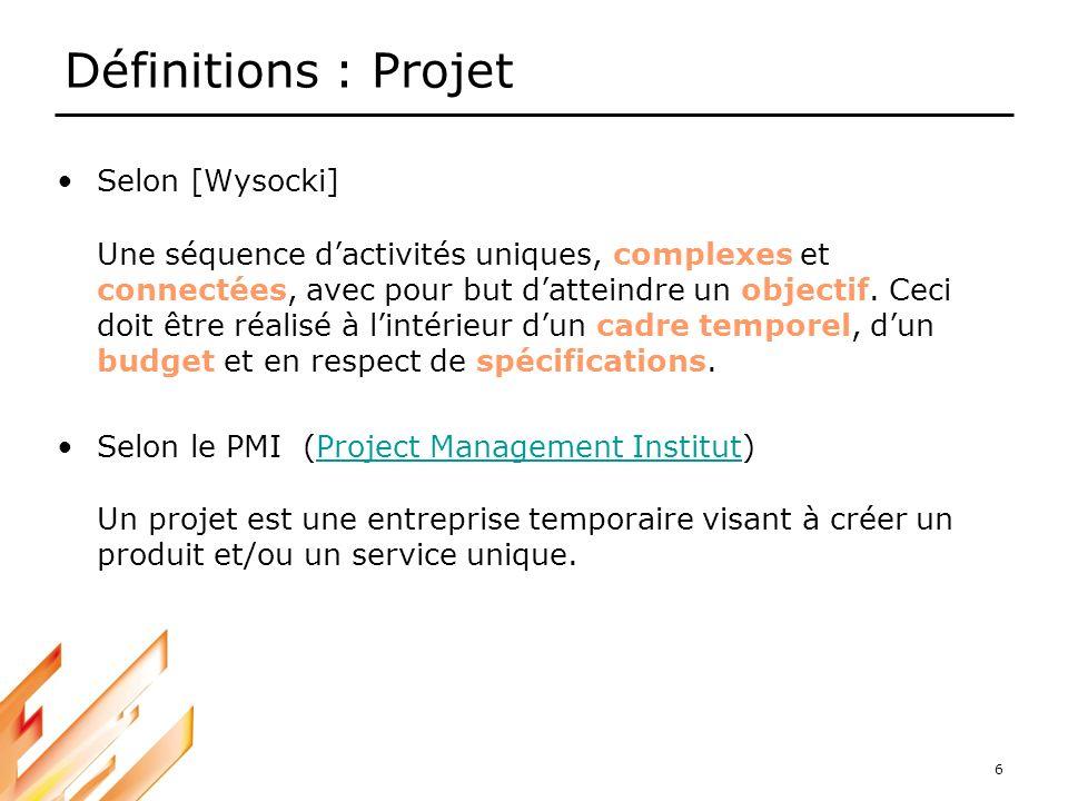 6 Définitions : Projet Selon [Wysocki] Une séquence dactivités uniques, complexes et connectées, avec pour but datteindre un objectif. Ceci doit être