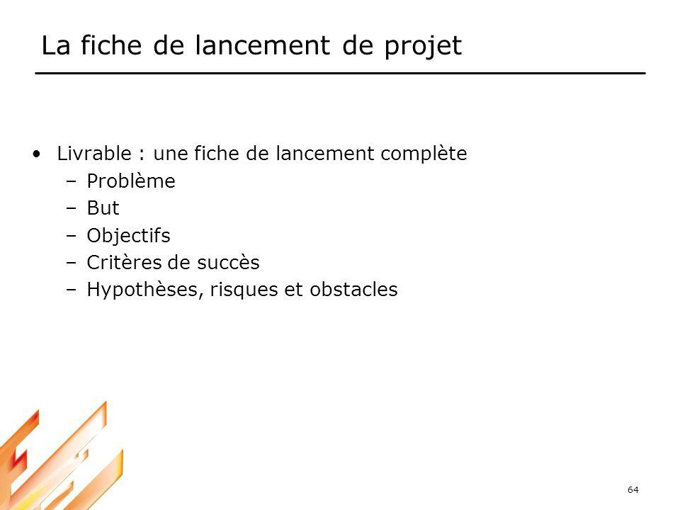 64 La fiche de lancement de projet Livrable : une fiche de lancement complète –Problème –But –Objectifs –Critères de succès –Hypothèses, risques et ob