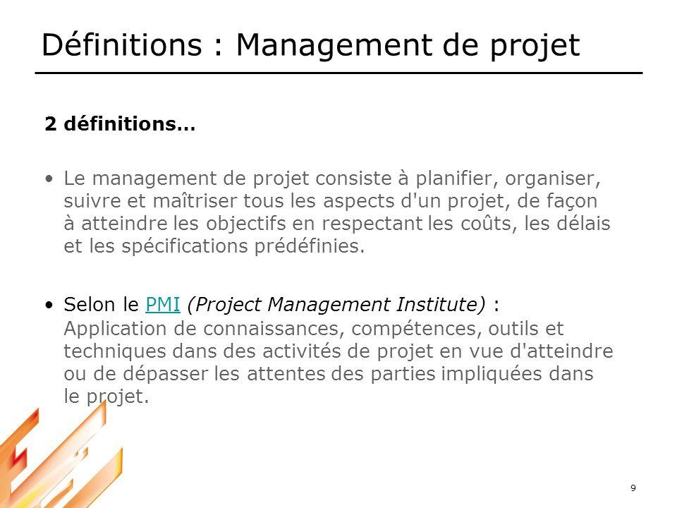 9 Définitions : Management de projet 2 définitions… Le management de projet consiste à planifier, organiser, suivre et maîtriser tous les aspects d'un