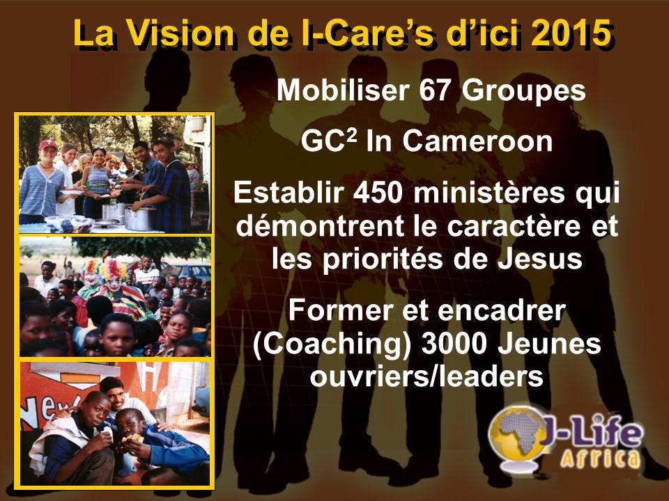 La Vision de I-Cares dici 2015 Mobiliser 67 Groupes GC 2 In Cameroon Establir 450 ministères qui démontrent le caractère et les priorités de Jesus For