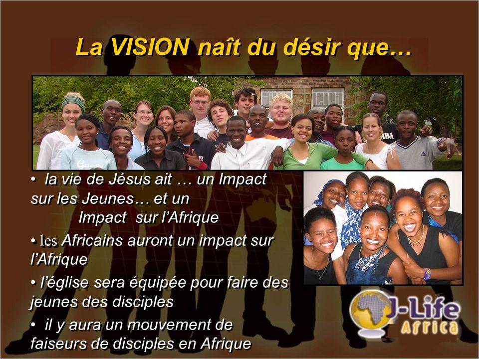 La VISION naît du désir que… la vie de Jésus ait … un Impact sur les Jeunes… et un Impact sur lAfrique les les Africains auront un impact sur lAfrique