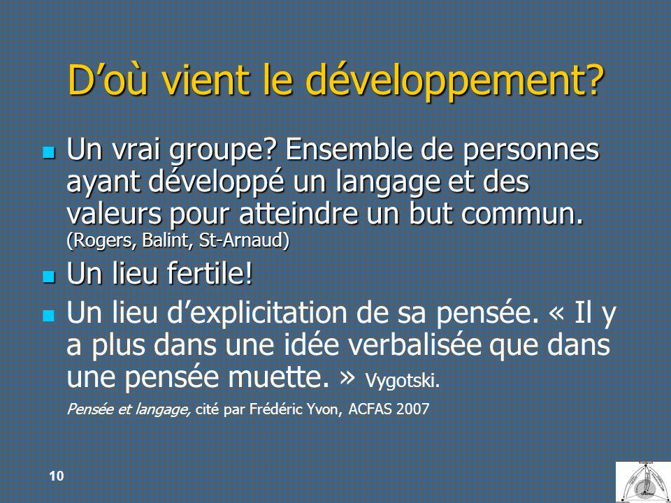 10 Doù vient le développement? Un vrai groupe? Ensemble de personnes ayant développé un langage et des valeurs pour atteindre un but commun. (Rogers,