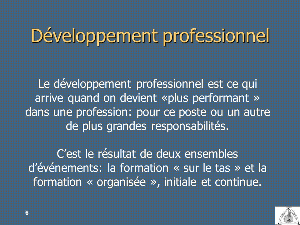 6 Développement professionnel Le développement professionnel est ce qui arrive quand on devient «plus performant » dans une profession: pour ce poste
