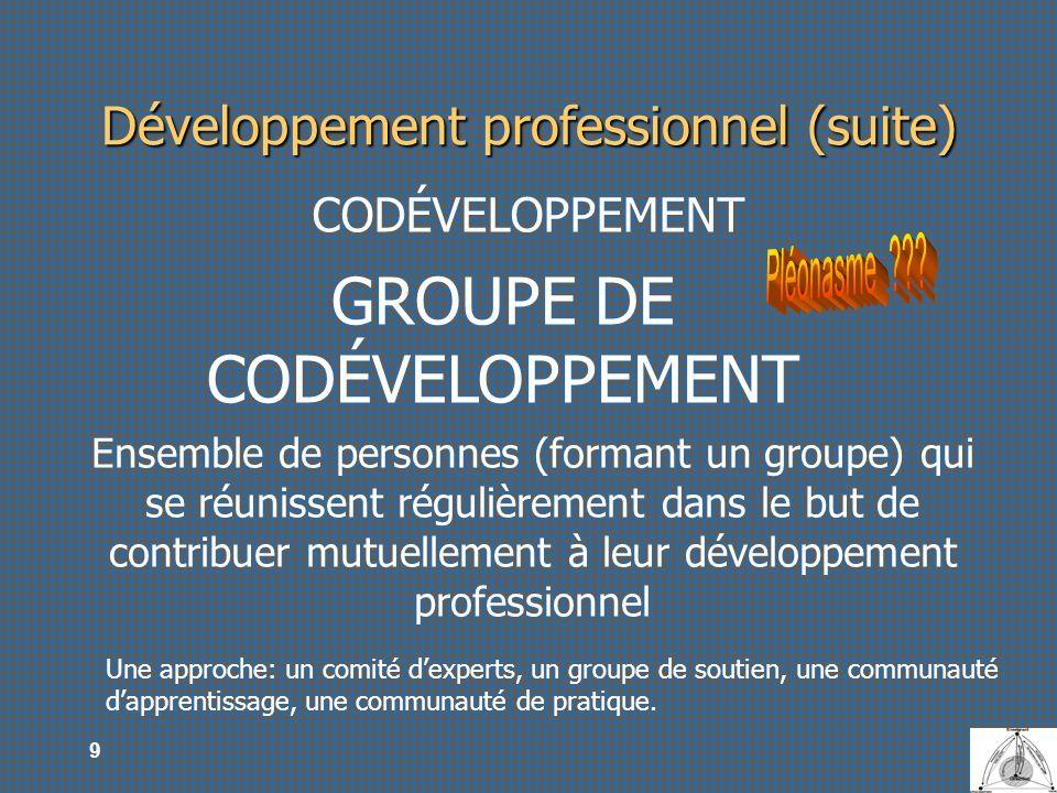 9 Développement professionnel (suite) CODÉVELOPPEMENT GROUPE DE CODÉVELOPPEMENT Ensemble de personnes (formant un groupe) qui se réunissent régulièrem