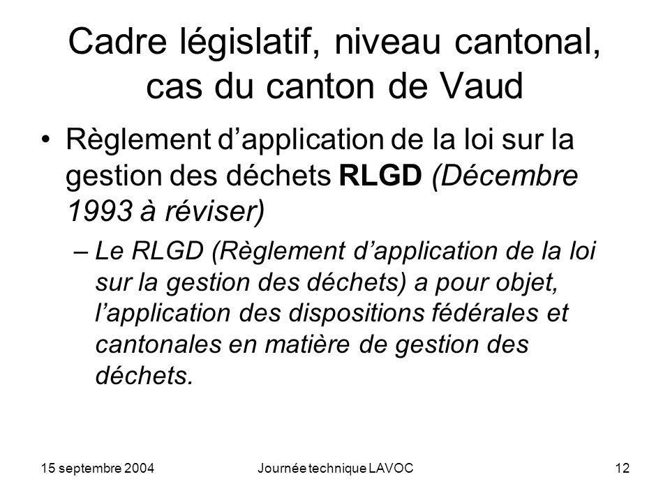 15 septembre 2004Journée technique LAVOC12 Cadre législatif, niveau cantonal, cas du canton de Vaud Règlement dapplication de la loi sur la gestion de
