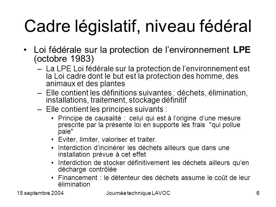 15 septembre 2004Journée technique LAVOC6 Cadre législatif, niveau fédéral Loi fédérale sur la protection de lenvironnement LPE (octobre 1983) –La LPE