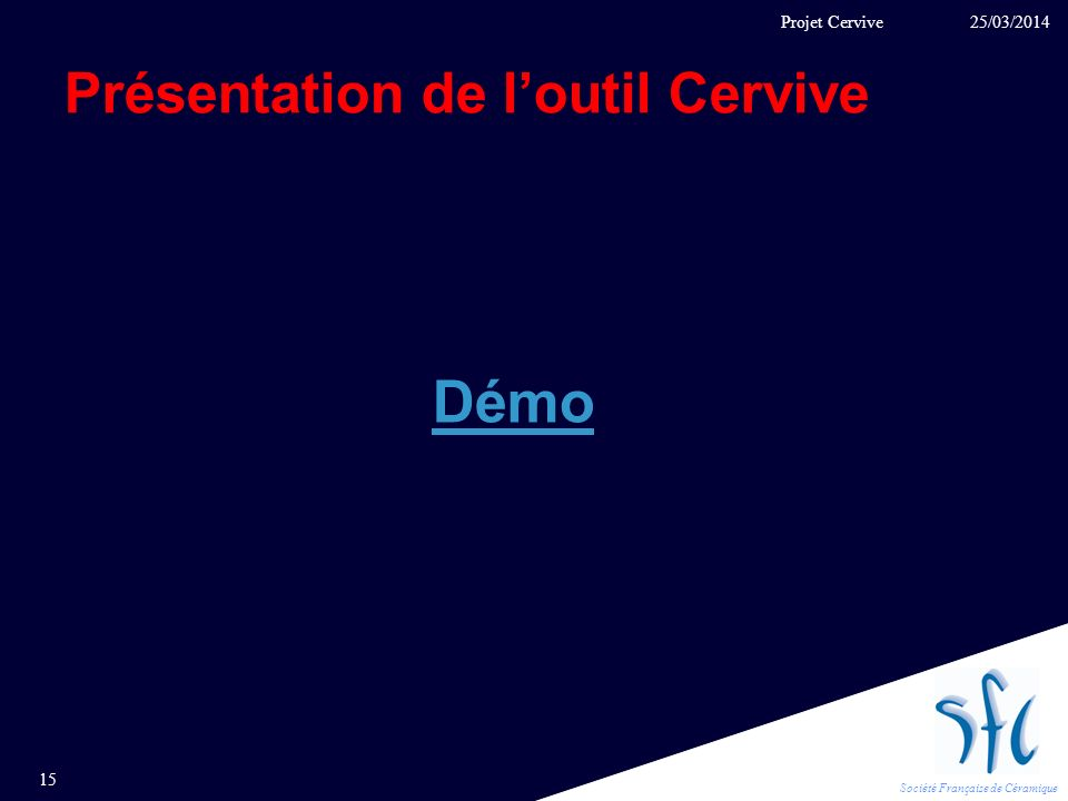 Société Française de Céramique Présentation de loutil Cervive 25/03/2014 15 Projet Cervive Démo