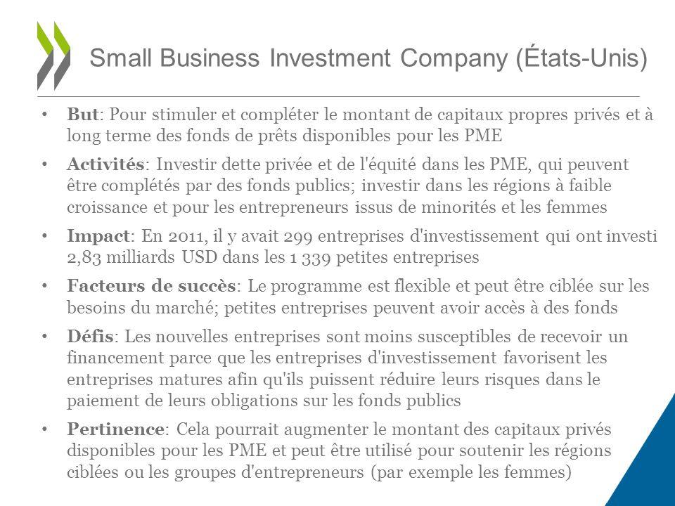 But: Pour stimuler et compléter le montant de capitaux propres privés et à long terme des fonds de prêts disponibles pour les PME Activités: Investir dette privée et de l équité dans les PME, qui peuvent être complétés par des fonds publics; investir dans les régions à faible croissance et pour les entrepreneurs issus de minorités et les femmes Impact: En 2011, il y avait 299 entreprises d investissement qui ont investi 2,83 milliards USD dans les 1 339 petites entreprises Facteurs de succès: Le programme est flexible et peut être ciblée sur les besoins du marché; petites entreprises peuvent avoir accès à des fonds Défis: Les nouvelles entreprises sont moins susceptibles de recevoir un financement parce que les entreprises d investissement favorisent les entreprises matures afin qu ils puissent réduire leurs risques dans le paiement de leurs obligations sur les fonds publics Pertinence: Cela pourrait augmenter le montant des capitaux privés disponibles pour les PME et peut être utilisé pour soutenir les régions ciblées ou les groupes d entrepreneurs (par exemple les femmes) Small Business Investment Company (États-Unis)