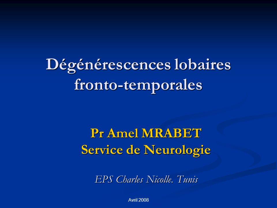 Avril 2008 Dégénérescences lobaires fronto-temporales Pr Amel MRABET Service de Neurologie EPS Charles Nicolle.